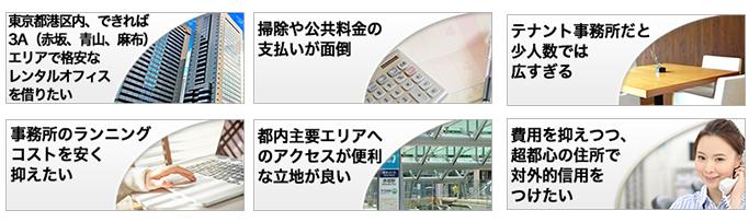 下記のようなご要望・ご不安をお持ちの方は当レンタルオフィスが最適です。東京都港区内、できれば3A(赤坂、青山、麻布)エリアで格安なレンタルオフィスを借りたい。法人登記、保証金、会議室、コピー、水道光熱費などが無料のレンタルオフィスを借りたい。事務所のランニングコストを安く抑えたい・・・都内主要エリアへのアクセスが便利な立地が良いけど賃料が高い。テナント事務所だと少人数では広すぎる。清掃や公共料金支払いが面倒。費用を抑えつつ、超都心の住所で対外的信用をつけたい。過去に問題企業が入居して住所が汚れていないレンタルオフィスを借りたい。